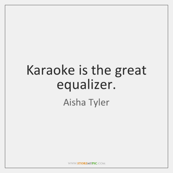 Karaoke is the great equalizer.
