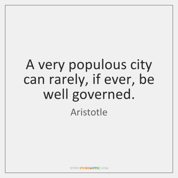 A very populous city can rarely, if ever, be well governed.
