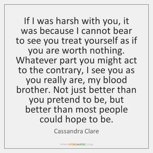 If I was harsh with you, it was because I cannot bear ...