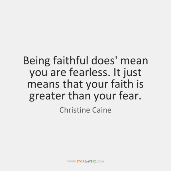 Being faithful does' mean you are fearless. It just means that your ...