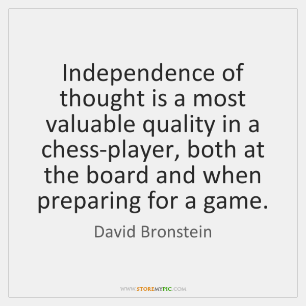 Independence of thought is a most valuable quality in a chess-player, both ...