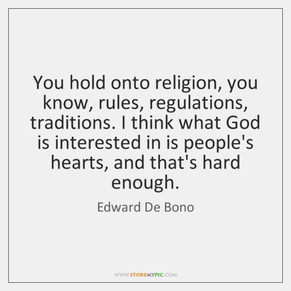 You hold onto religion, you know, rules, regulations, traditions. I think what ...