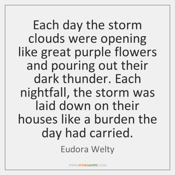 Each day the storm clouds were opening like great purple flowers and ...