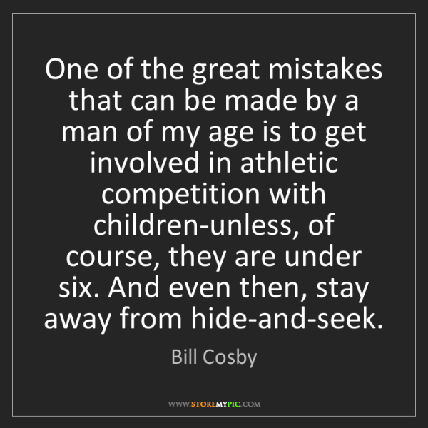 Bill Cosby: One of the great mistakes that can be made by a man of...