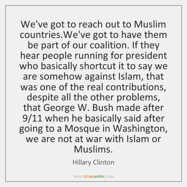 We've got to reach out to Muslim countries.We've got to have ...