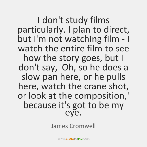 I don't study films particularly. I plan to direct, but I'm not ...