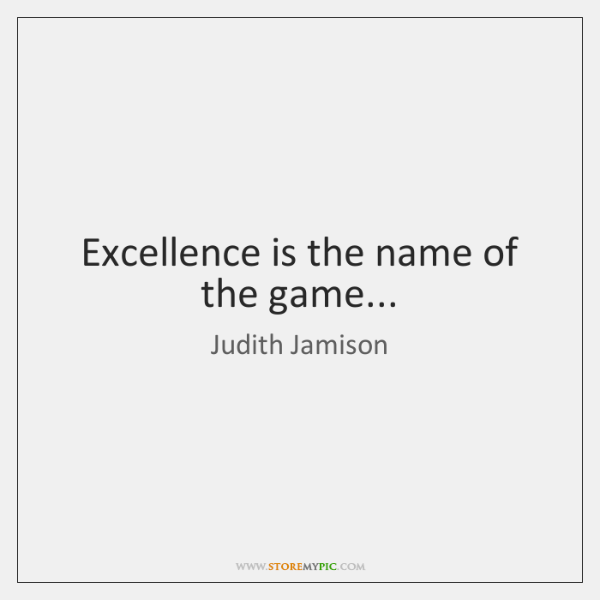 Excellence is the name of the game...