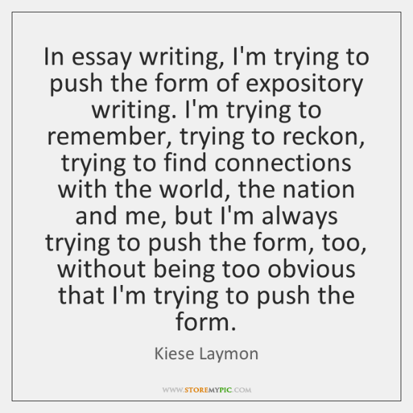 In essay writing, I'm trying to push the form of expository writing. ...