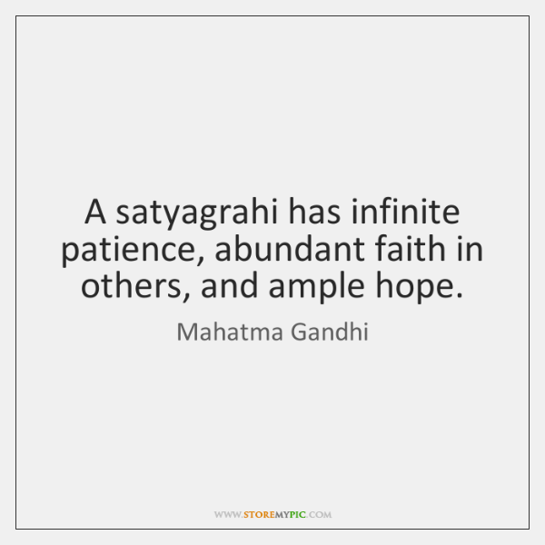 A satyagrahi has infinite patience, abundant faith in others, and ample hope.