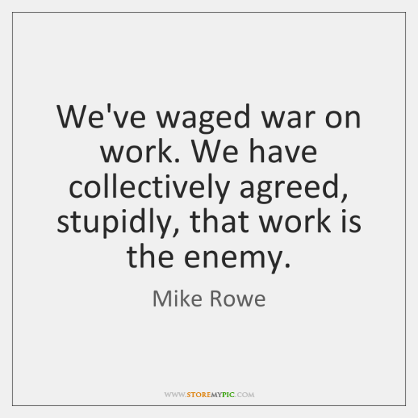 We've waged war on work. We have collectively agreed, stupidly, that work ...