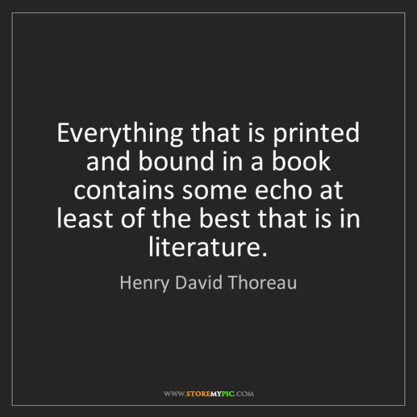 Henry David Thoreau: Everything that is printed and bound in a book contains...