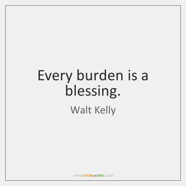 Every burden is a blessing.