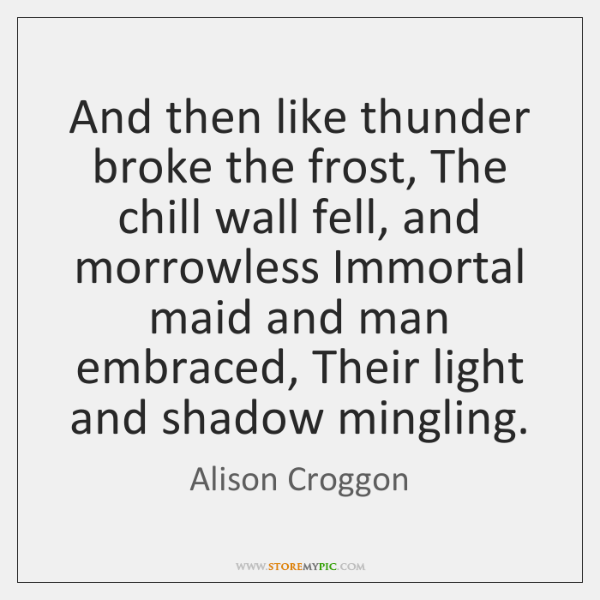 And then like thunder broke the frost, The chill wall fell, and ...