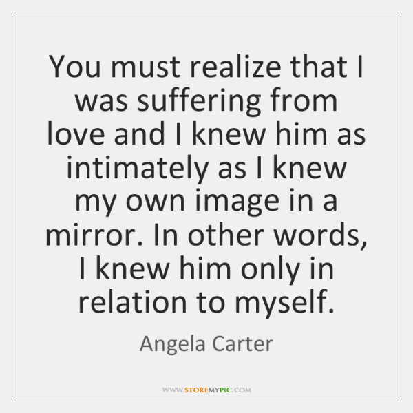 You must realize that I was suffering from love and I knew ...