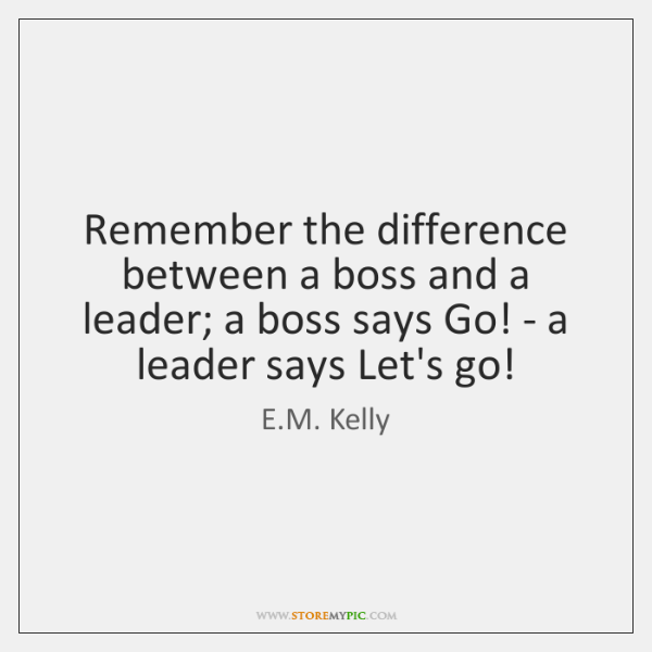 Remember the difference between a boss and a leader; a boss says ...