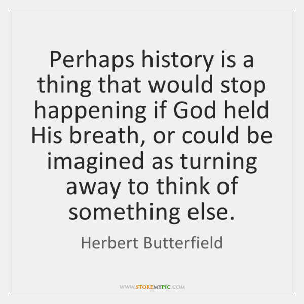 Perhaps history is a thing that would stop happening if God held ...