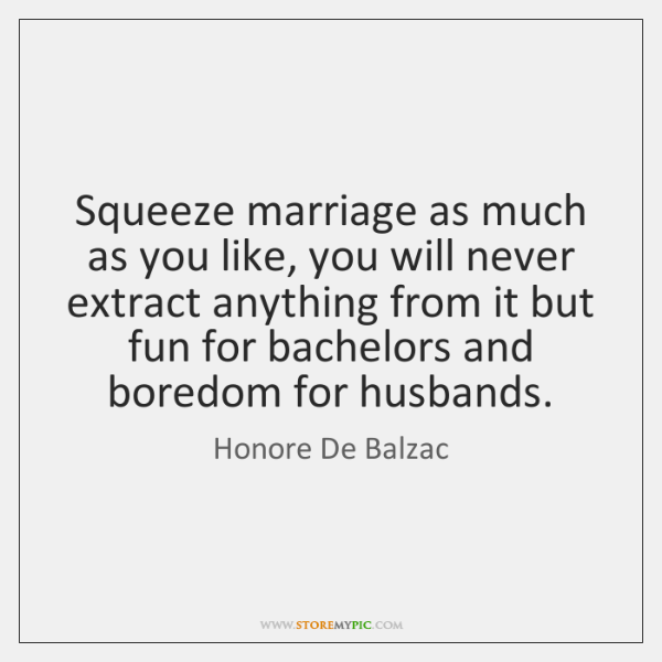 Squeeze marriage as much as you like, you will never extract anything ...