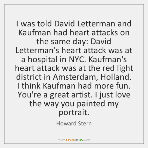 I was told David Letterman and Kaufman had heart attacks on the ...
