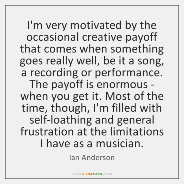 I'm very motivated by the occasional creative payoff that comes when something ...