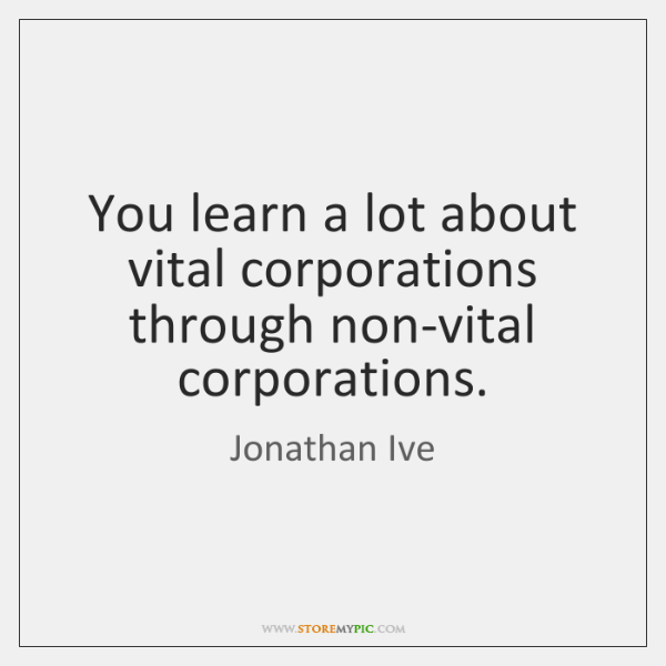 You learn a lot about vital corporations through non-vital corporations.