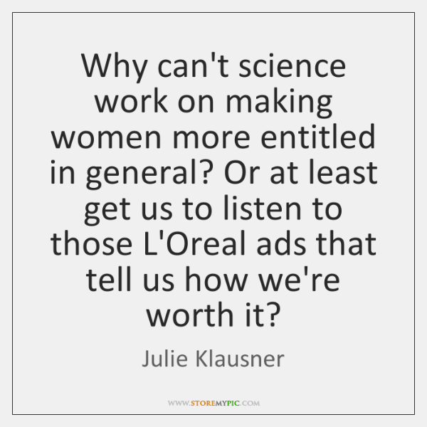 Why can't science work on making women more entitled in general? Or ...