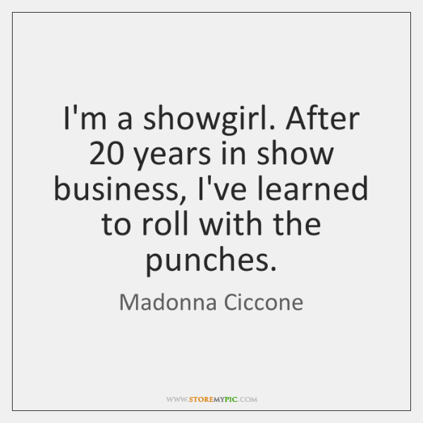 I'm a showgirl. After 20 years in show business, I've learned to roll ...