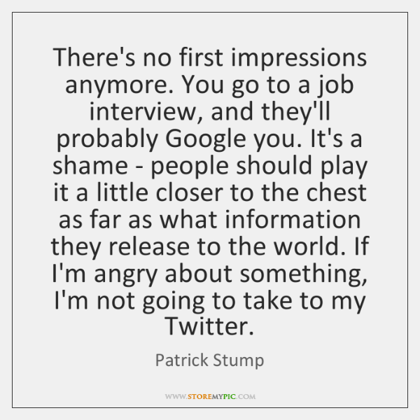 There's no first impressions anymore. You go to a job interview, and ...