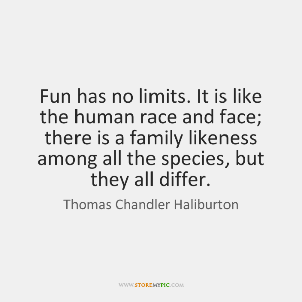 Fun has no limits. It is like the human race and face; ...