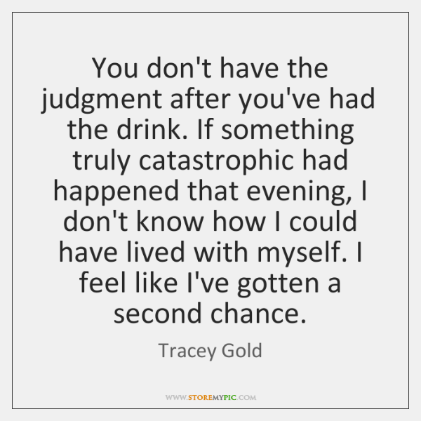 You don't have the judgment after you've had the drink. If something ...