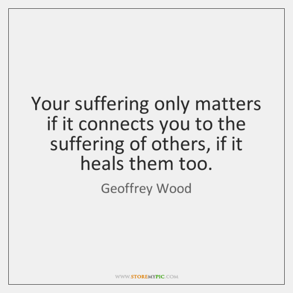 Your suffering only matters if it connects you to the suffering of ...