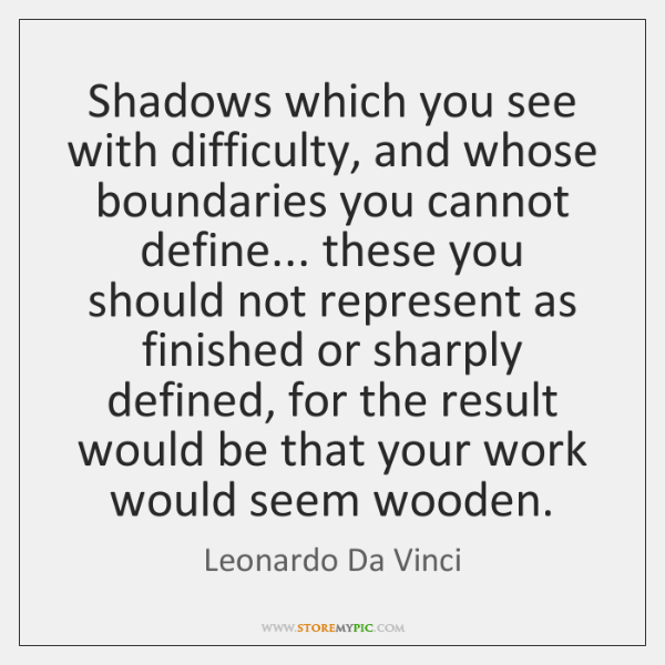 Shadows which you see with difficulty, and whose boundaries you cannot define... ...