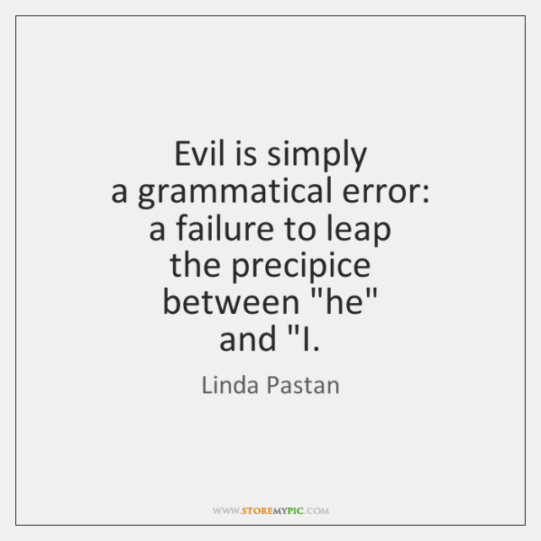 Evil is simply  a grammatical error:  a failure to leap  the precipice  ...