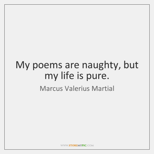 My poems are naughty, but my life is pure.
