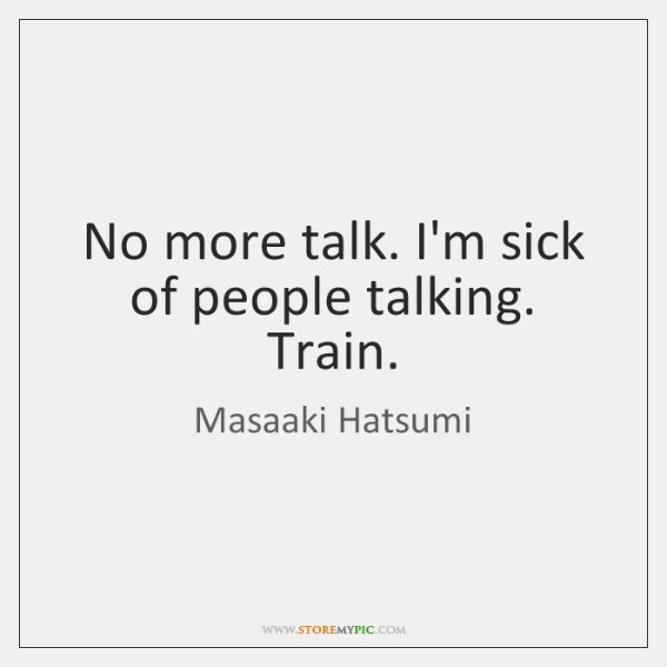 No more talk. I'm sick of people talking. Train.