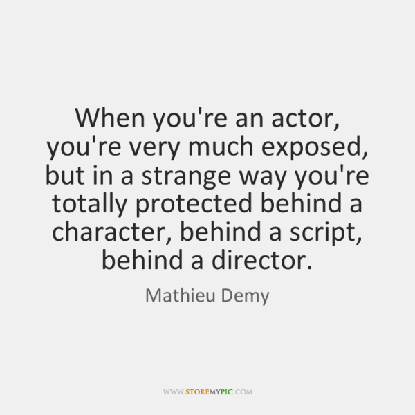 When you're an actor, you're very much exposed, but in a strange ...
