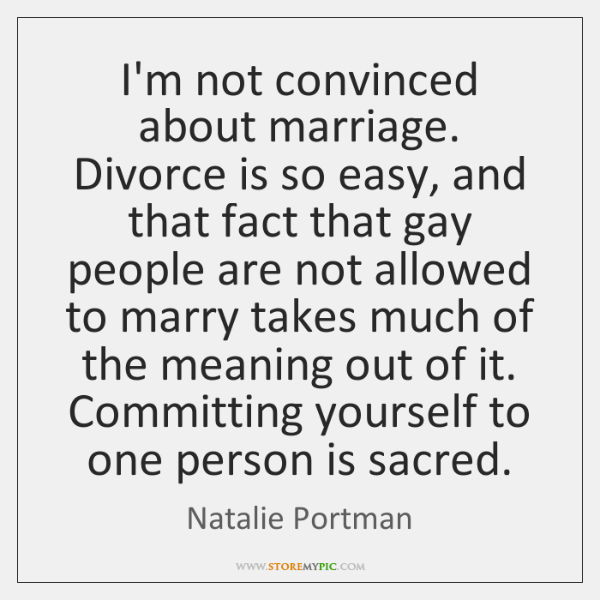I'm not convinced about marriage. Divorce is so easy, and that fact ...