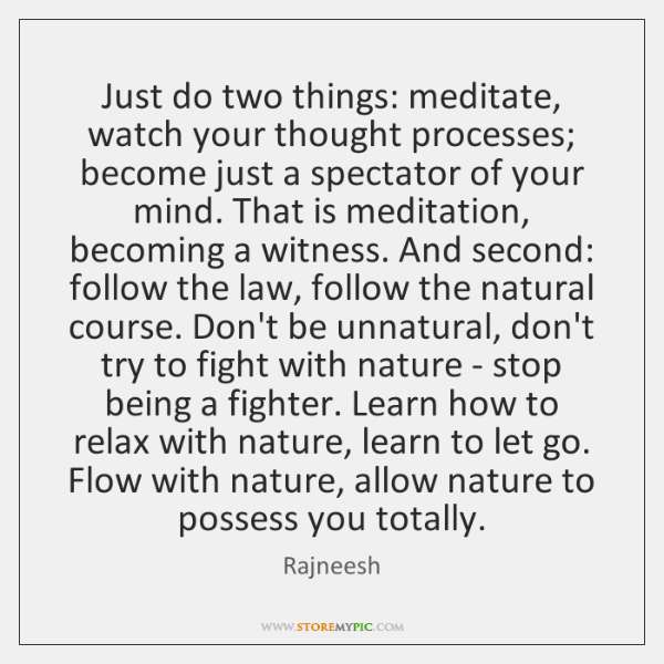 Just do two things: meditate, watch your thought processes; become just a ...