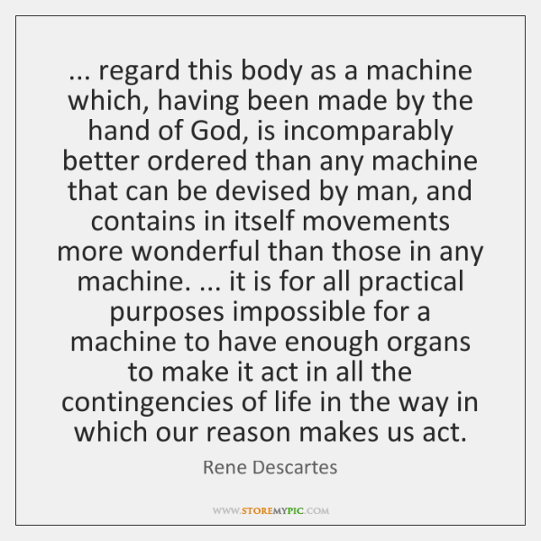 ... regard this body as a machine which, having been made by the ...