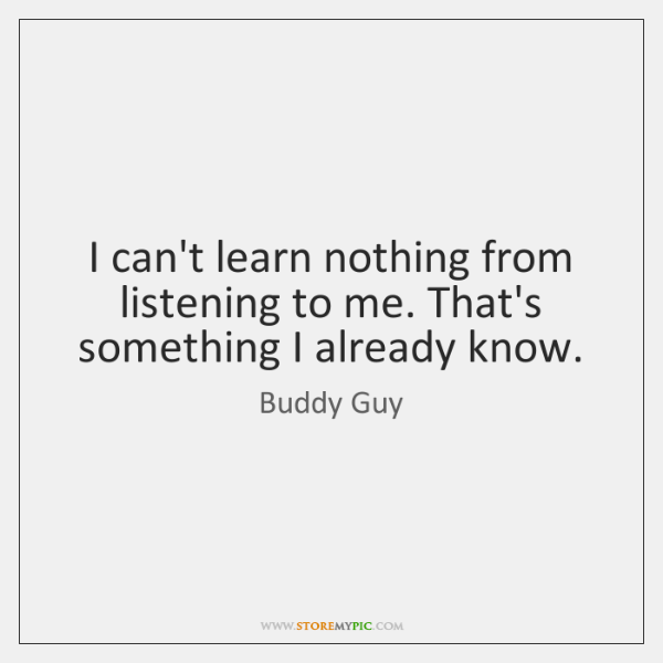 I can't learn nothing from listening to me. That's something I already ...