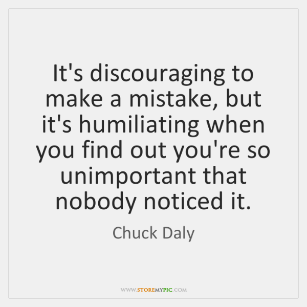 It's discouraging to make a mistake, but it's humiliating when you find ...