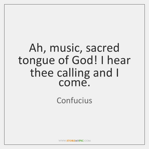 Ah, music, sacred tongue of God! I hear thee calling and I ...