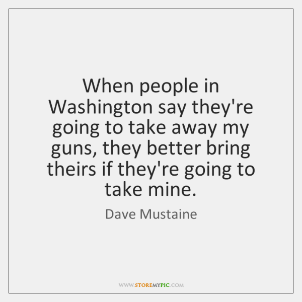 When people in Washington say they're going to take away my guns, ...