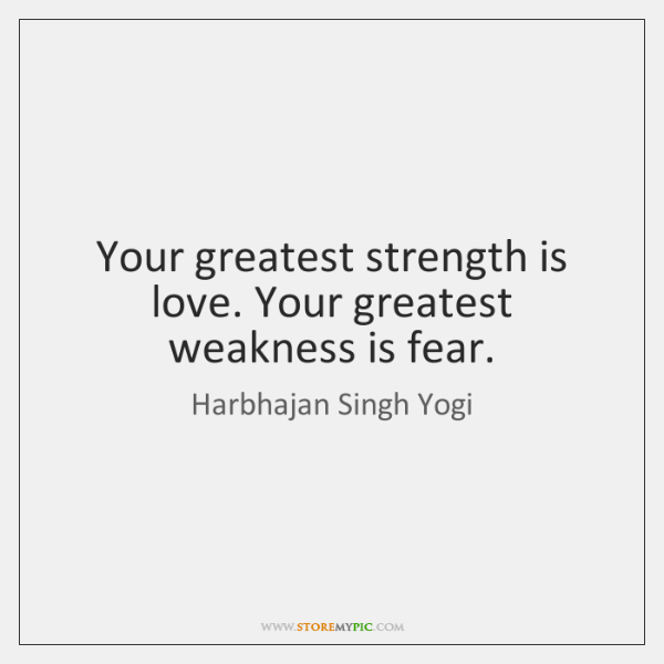 Your greatest strength is love. Your greatest weakness is fear.