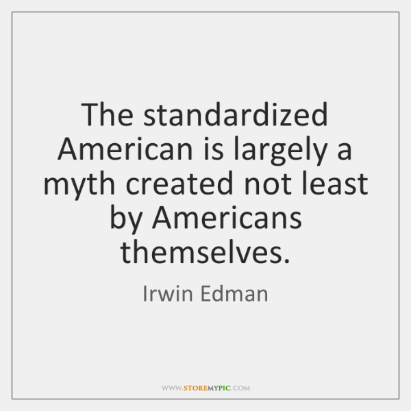 The standardized American is largely a myth created not least by Americans ...