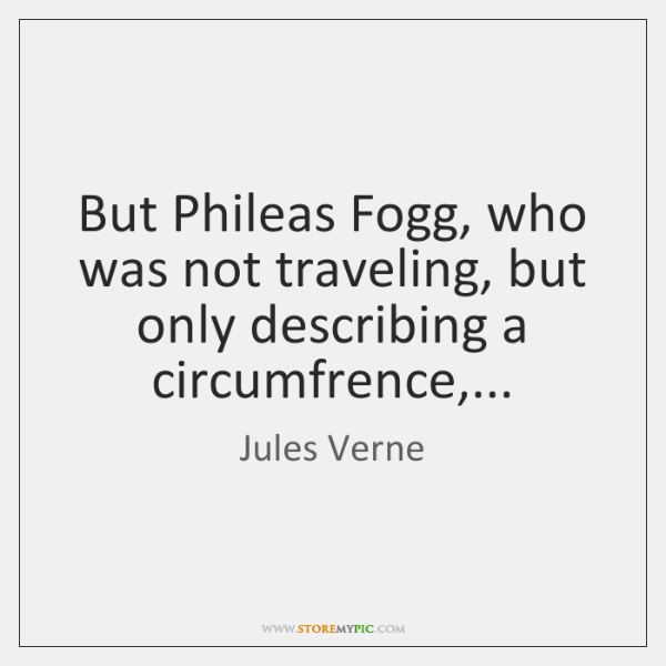 But Phileas Fogg, who was not traveling, but only describing a circumfrence,...