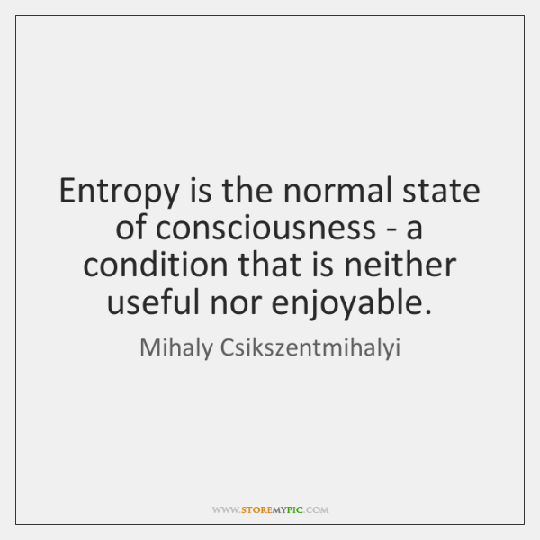 Entropy is the normal state of consciousness - a condition that is ...