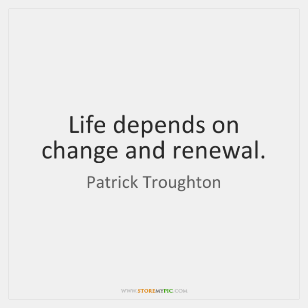 Life depends on change and renewal.