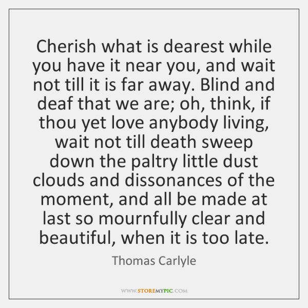 Cherish what is dearest while you have it near you, and wait ...
