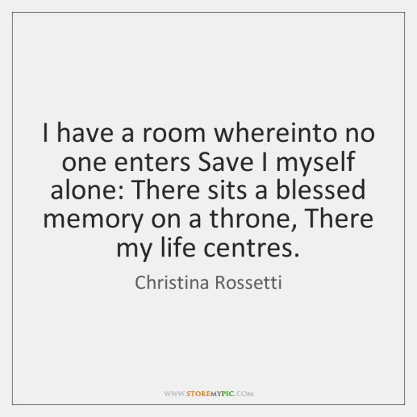 I have a room whereinto no one enters Save I myself alone: ...