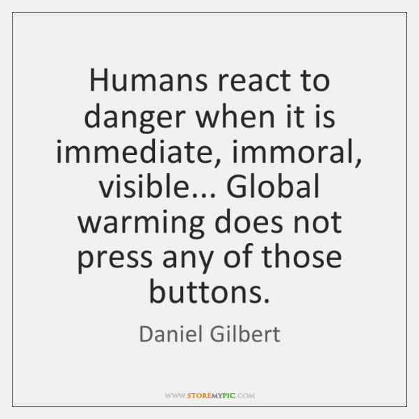 Humans react to danger when it is immediate, immoral, visible... Global warming ...